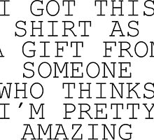 I Got This Shirt As A Gift From Someone Who Thinks I'm Pretty Amazing by artvia