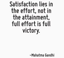 Satisfaction lies in the effort, not in the attainment, full effort is full victory. by Quotr