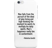 Man falls from the pursuit of the ideal of plan living and high thinking the moment he wants to multiply his daily wants. Man's happiness really lies in contentment. iPhone Case/Skin