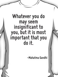 Whatever you do may seem insignificant to you, but it is most important that you do it. T-Shirt