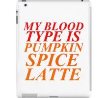 MY BLOOD TYPE IS PUMPKIN SPICE LATTE iPad Case/Skin