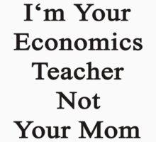 I'm Your Economics Teacher Not Your Mom  by supernova23