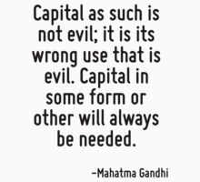 Capital as such is not evil; it is its wrong use that is evil. Capital in some form or other will always be needed. by Quotr