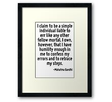 I claim to be a simple individual liable to err like any other fellow mortal. I own, however, that I have humility enough in me to confess my errors and to retrace my steps. Framed Print