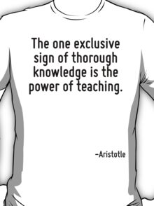 The one exclusive sign of thorough knowledge is the power of teaching. T-Shirt