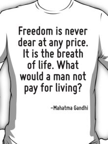 Freedom is never dear at any price. It is the breath of life. What would a man not pay for living? T-Shirt