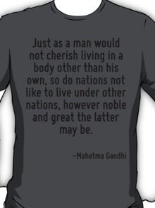 Just as a man would not cherish living in a body other than his own, so do nations not like to live under other nations, however noble and great the latter may be. T-Shirt