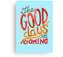 The Good Days Are Coming Canvas Print