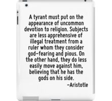 A tyrant must put on the appearance of uncommon devotion to religion. Subjects are less apprehensive of illegal treatment from a ruler whom they consider god-fearing and pious. On the other hand, the iPad Case/Skin