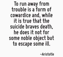 To run away from trouble is a form of cowardice and, while it is true that the suicide braves death, he does it not for some noble object but to escape some ill. by Quotr