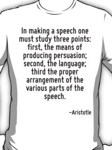 In making a speech one must study three points: first, the means of producing persuasion; second, the language; third the proper arrangement of the various parts of the speech. T-Shirt