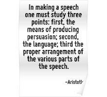 In making a speech one must study three points: first, the means of producing persuasion; second, the language; third the proper arrangement of the various parts of the speech. Poster