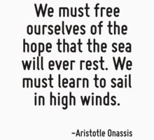 We must free ourselves of the hope that the sea will ever rest. We must learn to sail in high winds. by Quotr