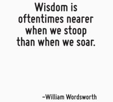 Wisdom is oftentimes nearer when we stoop than when we soar. by Quotr