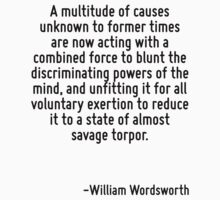 A multitude of causes unknown to former times are now acting with a combined force to blunt the discriminating powers of the mind, and unfitting it for all voluntary exertion to reduce it to a state  by Quotr