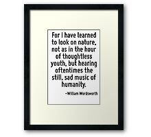 For I have learned to look on nature, not as in the hour of thoughtless youth, but hearing oftentimes the still, sad music of humanity. Framed Print