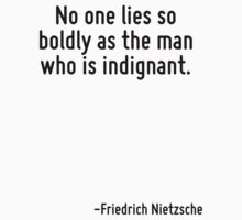 No one lies so boldly as the man who is indignant. by Quotr