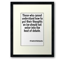 Those who cannot understand how to put their thoughts on ice should not enter into the heat of debate. Framed Print