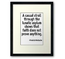 A casual stroll through the lunatic asylum shows that faith does not prove anything. Framed Print