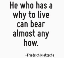 He who has a why to live can bear almost any how. by Quotr