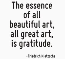 The essence of all beautiful art, all great art, is gratitude. by Quotr