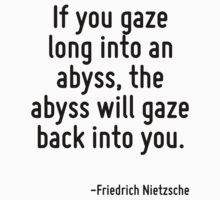 If you gaze long into an abyss, the abyss will gaze back into you. by Quotr