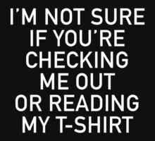 I'm Not Sure If You're Checking Me Out Or Reading My T-Shirt by DesignFactoryD