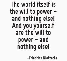 The world itself is the will to power - and nothing else! And you yourself are the will to power - and nothing else! by Quotr