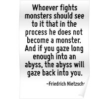 Whoever fights monsters should see to it that in the process he does not become a monster. And if you gaze long enough into an abyss, the abyss will gaze back into you. Poster