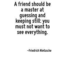 A friend should be a master at guessing and keeping still: you must not want to see everything. Photographic Print