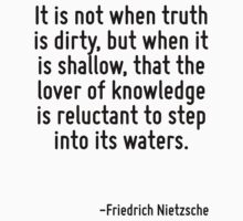 It is not when truth is dirty, but when it is shallow, that the lover of knowledge is reluctant to step into its waters. by Quotr