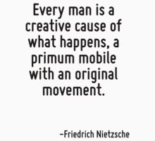 Every man is a creative cause of what happens, a primum mobile with an original movement. by Quotr