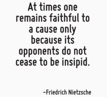 At times one remains faithful to a cause only because its opponents do not cease to be insipid. by Quotr