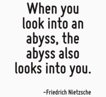 When you look into an abyss, the abyss also looks into you. by Quotr