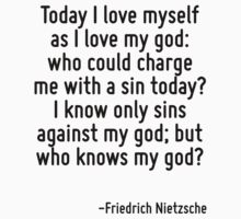 Today I love myself as I love my god: who could charge me with a sin today? I know only sins against my god; but who knows my god? by Quotr