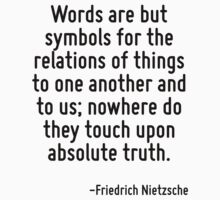 Words are but symbols for the relations of things to one another and to us; nowhere do they touch upon absolute truth. by Quotr