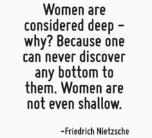 Women are considered deep - why? Because one can never discover any bottom to them. Women are not even shallow. by Quotr
