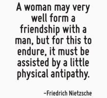 A woman may very well form a friendship with a man, but for this to endure, it must be assisted by a little physical antipathy. by Quotr