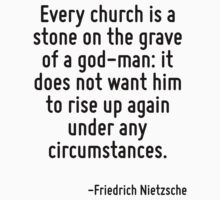 Every church is a stone on the grave of a god-man: it does not want him to rise up again under any circumstances. by Quotr