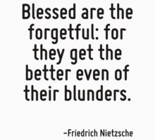 Blessed are the forgetful: for they get the better even of their blunders. by Quotr