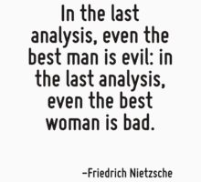 In the last analysis, even the best man is evil: in the last analysis, even the best woman is bad. by Quotr