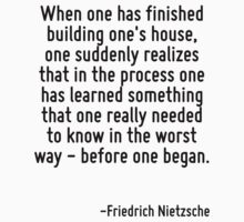 When one has finished building one's house, one suddenly realizes that in the process one has learned something that one really needed to know in the worst way - before one began. by Quotr