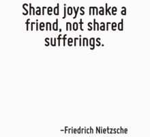 Shared joys make a friend, not shared sufferings. by Quotr