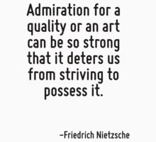 Admiration for a quality or an art can be so strong that it deters us from striving to possess it. by Quotr