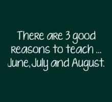 There Are 3 Good Reasons To Teach... June, July And August. by DesignFactoryD