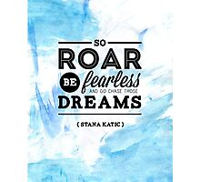 """""""So roar, be fearless, and go chase those dreams."""" - Stana Katic Photographic Print"""