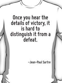 Once you hear the details of victory, it is hard to distinguish it from a defeat. T-Shirt