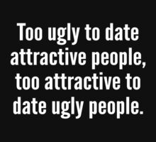 Too Ugly To Date Attractive People,Too Attractive To Date Ugly People. by DesignFactoryD