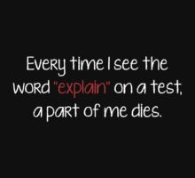 "Every Time I See The Word ""Explain"" On A Test, A Part Of Me Dies. by DesignFactoryD"