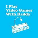 I Play Video Games With Daddy by cudatron
